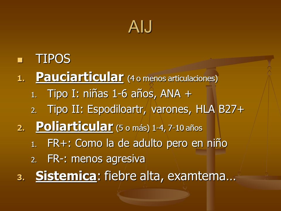 AIJ TIPOS TIPOS 1. Pauciarticular (4 o menos articulaciones) 1. Tipo I: niñas 1-6 años, ANA + 2. Tipo II: Espodiloartr, varones, HLA B27+ 2. Poliartic