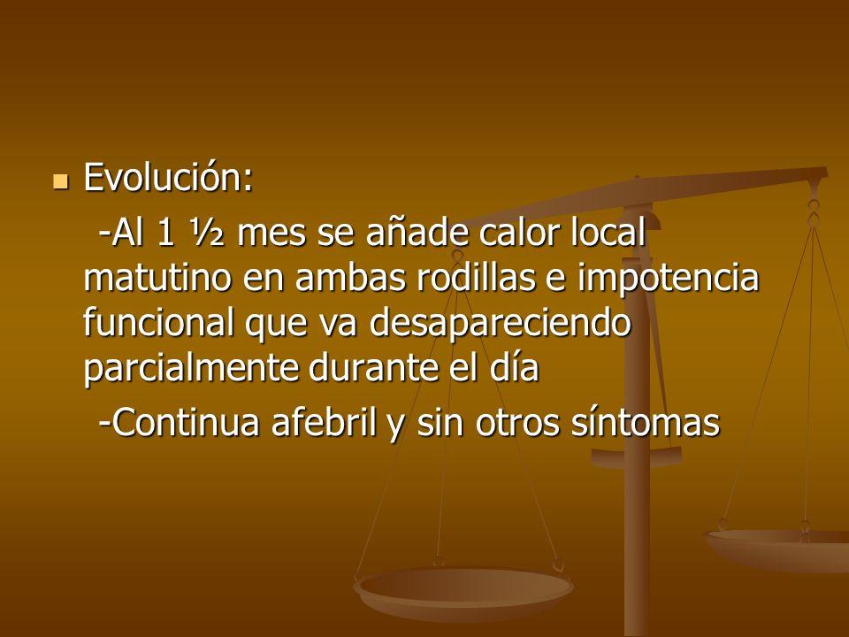 Evolución: Evolución: -Al 1 ½ mes se añade calor local matutino en ambas rodillas e impotencia funcional que va desapareciendo parcialmente durante el