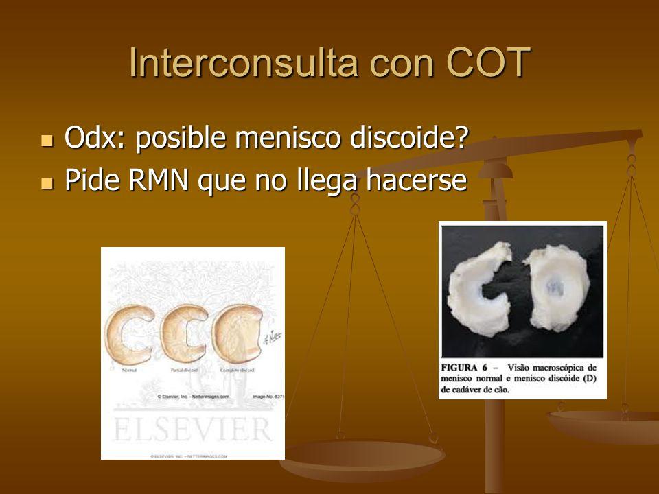 Interconsulta con COT Odx: posible menisco discoide? Odx: posible menisco discoide? Pide RMN que no llega hacerse Pide RMN que no llega hacerse