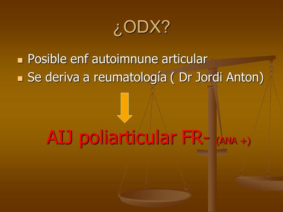 ¿ODX? Posible enf autoimnune articular Posible enf autoimnune articular Se deriva a reumatología ( Dr Jordi Anton) Se deriva a reumatología ( Dr Jordi