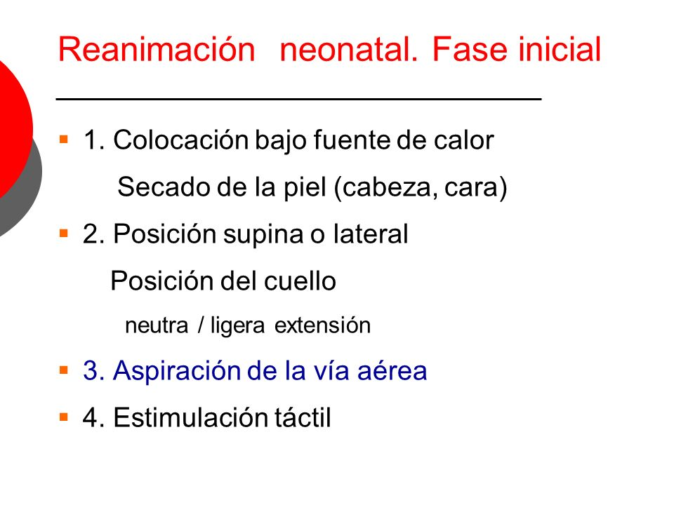 Reanimación neonatal. Fase inicial 1. Colocación bajo fuente de calor Secado de la piel (cabeza, cara) 2. Posición supina o lateral Posición del cuell