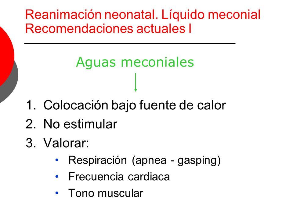 Reanimación neonatal. Líquido meconial Recomendaciones actuales I 1.Colocación bajo fuente de calor 2.No estimular 3.Valorar: Respiración (apnea - gas