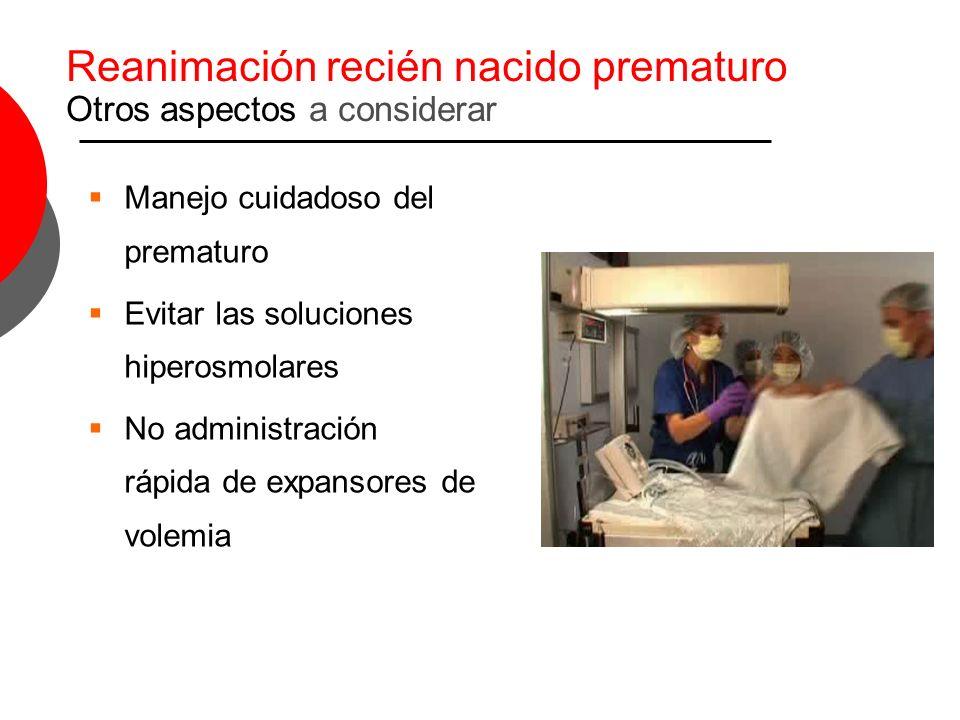 Reanimación recién nacido prematuro Otros aspectos a considerar Manejo cuidadoso del prematuro Evitar las soluciones hiperosmolares No administración