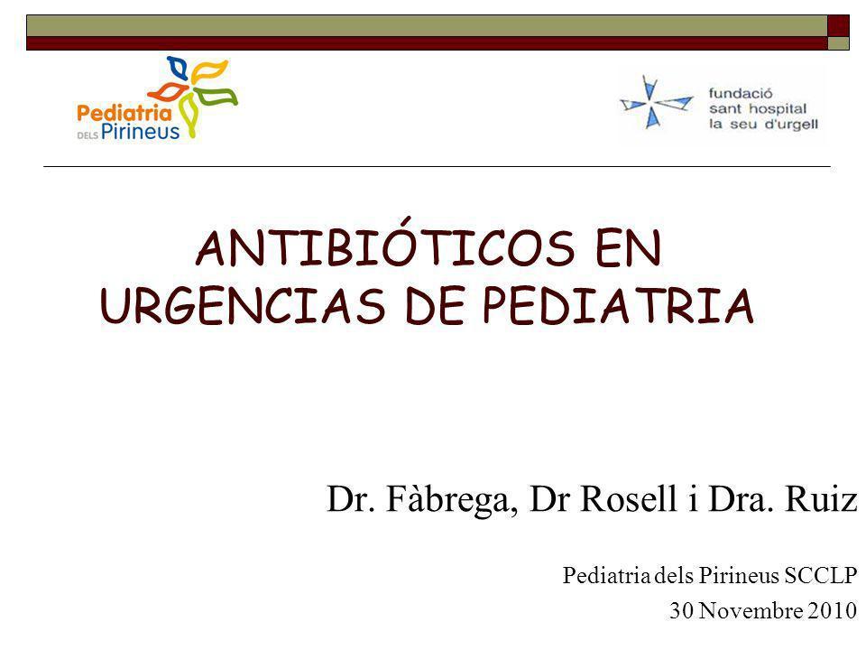 ANTIBIÓTICOS EN URGENCIAS DE PEDIATRIA Dr. Fàbrega, Dr Rosell i Dra. Ruiz Pediatria dels Pirineus SCCLP 30 Novembre 2010