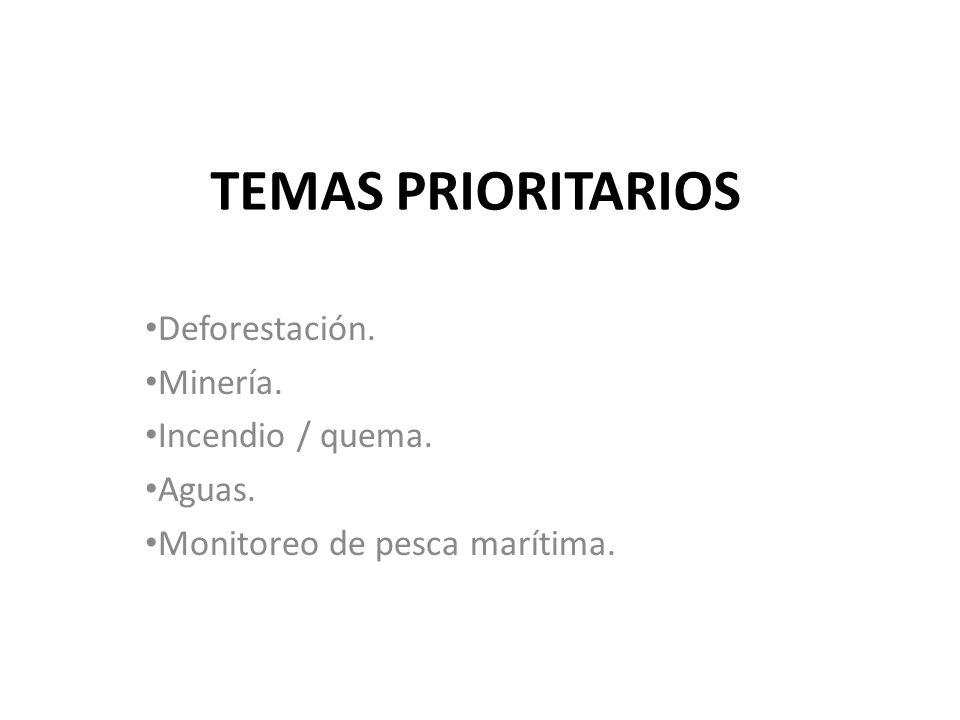 TEMAS PRIORITARIOS Deforestación. Minería. Incendio / quema. Aguas. Monitoreo de pesca marítima.