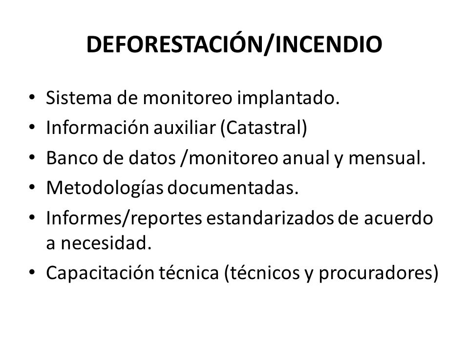 DEFORESTACIÓN/INCENDIO Sistema de monitoreo implantado. Información auxiliar (Catastral) Banco de datos /monitoreo anual y mensual. Metodologías docum
