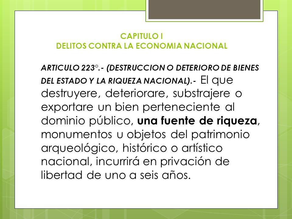 CAPITULO I DELITOS CONTRA LA ECONOMIA NACIONAL ARTICULO 223°.- (DESTRUCCION O DETERIORO DE BIENES DEL ESTADO Y LA RIQUEZA NACIONAL).- El que destruyer