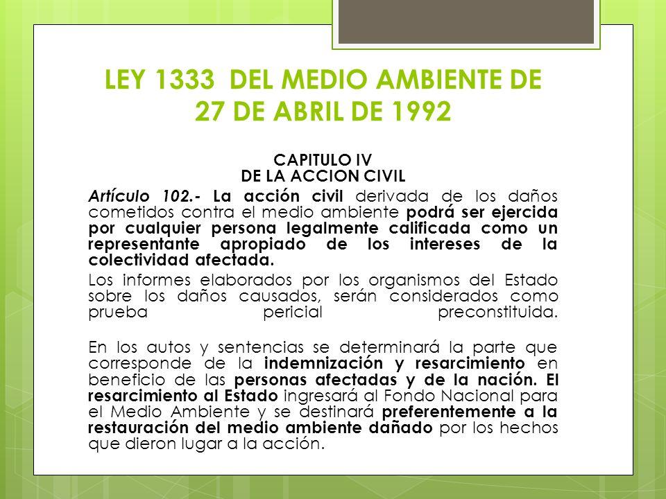 LEY 1333 DEL MEDIO AMBIENTE DE 27 DE ABRIL DE 1992 CAPITULO IV DE LA ACCION CIVIL Artículo 102.- La acción civil derivada de los daños cometidos contr