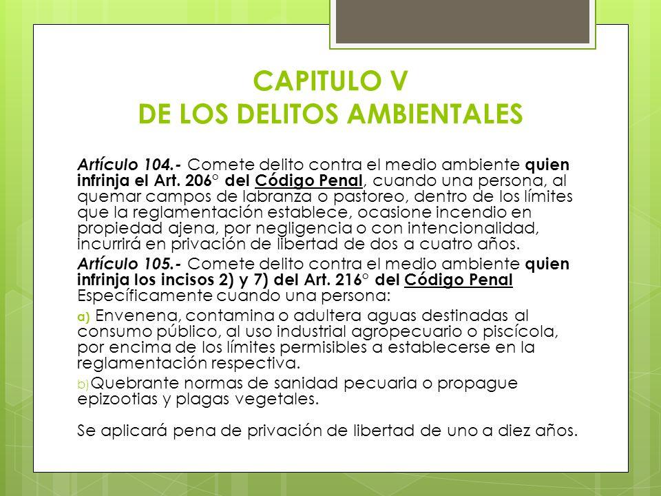 CAPITULO V DE LOS DELITOS AMBIENTALES Artículo 104.- Comete delito contra el medio ambiente quien infrinja el Art. 206° del Código Penal, cuando una p