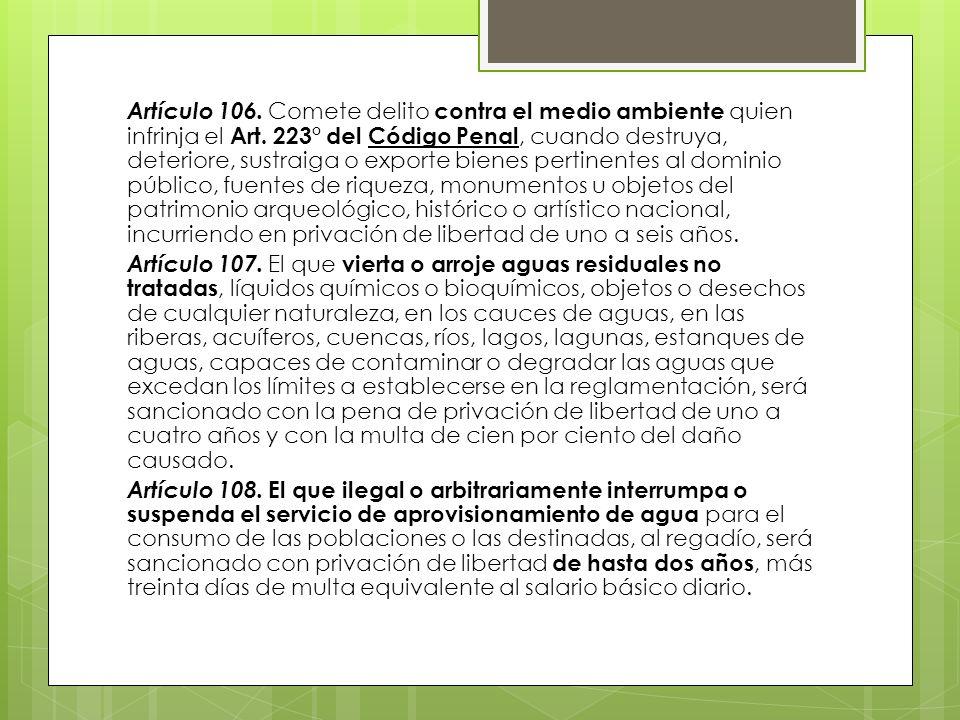 Artículo 106. Comete delito contra el medio ambiente quien infrinja el Art. 223° del Código Penal, cuando destruya, deteriore, sustraiga o exporte bie