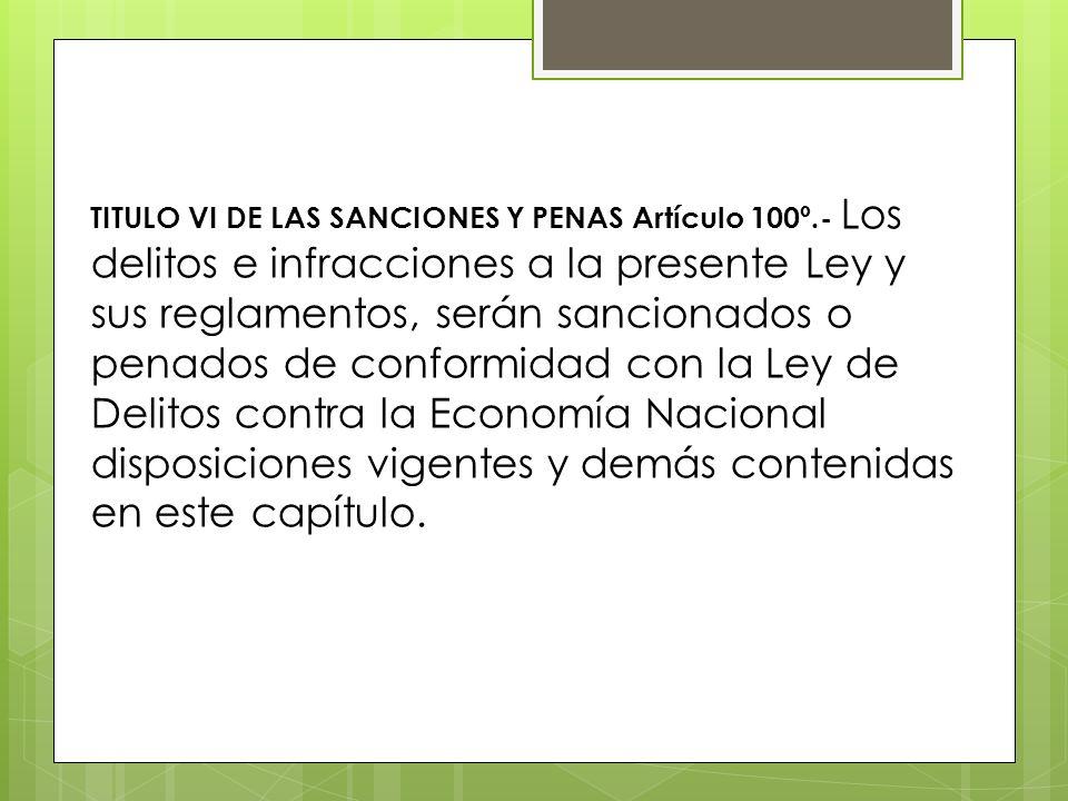 TITULO VI DE LAS SANCIONES Y PENAS Artículo 100º.- Los delitos e infracciones a la presente Ley y sus reglamentos, serán sancionados o penados de conf