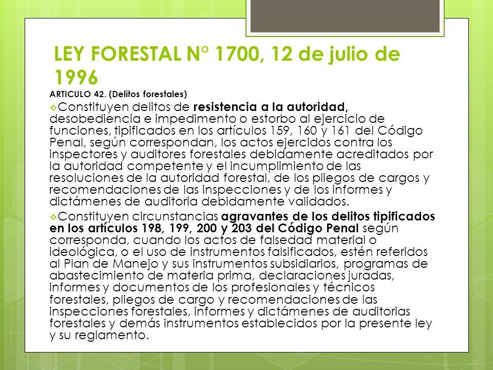 LEY FORESTAL N° 1700, 12 de julio de 1996 ARTICULO 42. (Delitos forestales) Constituyen delitos de resistencia a la autoridad, desobediencia e impedim