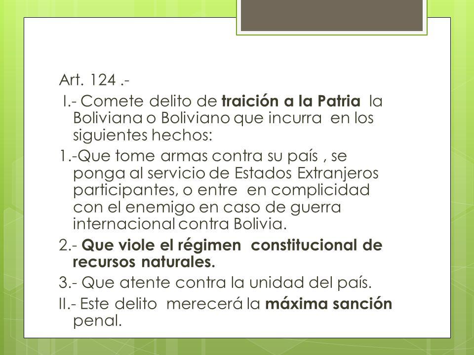 Art. 124.- I.- Comete delito de traición a la Patria la Boliviana o Boliviano que incurra en los siguientes hechos: 1.-Que tome armas contra su país,