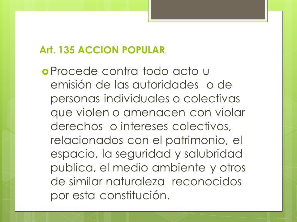 Art. 135 ACCION POPULAR Procede contra todo acto u emisión de las autoridades o de personas individuales o colectivas que violen o amenacen con violar