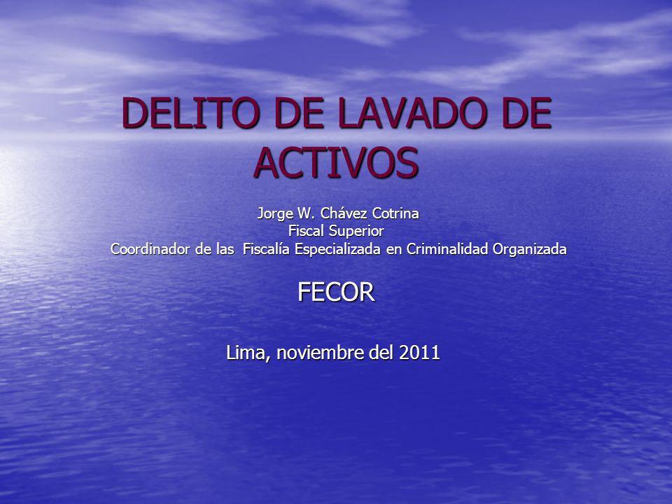 DELITO DE LAVADO DE ACTIVOS Jorge W. Chávez Cotrina Fiscal Superior Coordinador de las Fiscalía Especializada en Criminalidad Organizada FECOR Lima, n