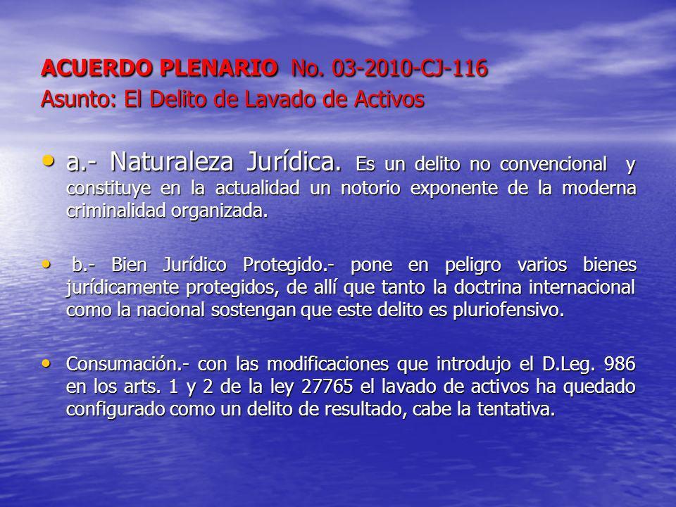 ACUERDO PLENARIO No. 03-2010-CJ-116 Asunto: El Delito de Lavado de Activos a.- Naturaleza Jurídica. Es un delito no convencional y constituye en la ac