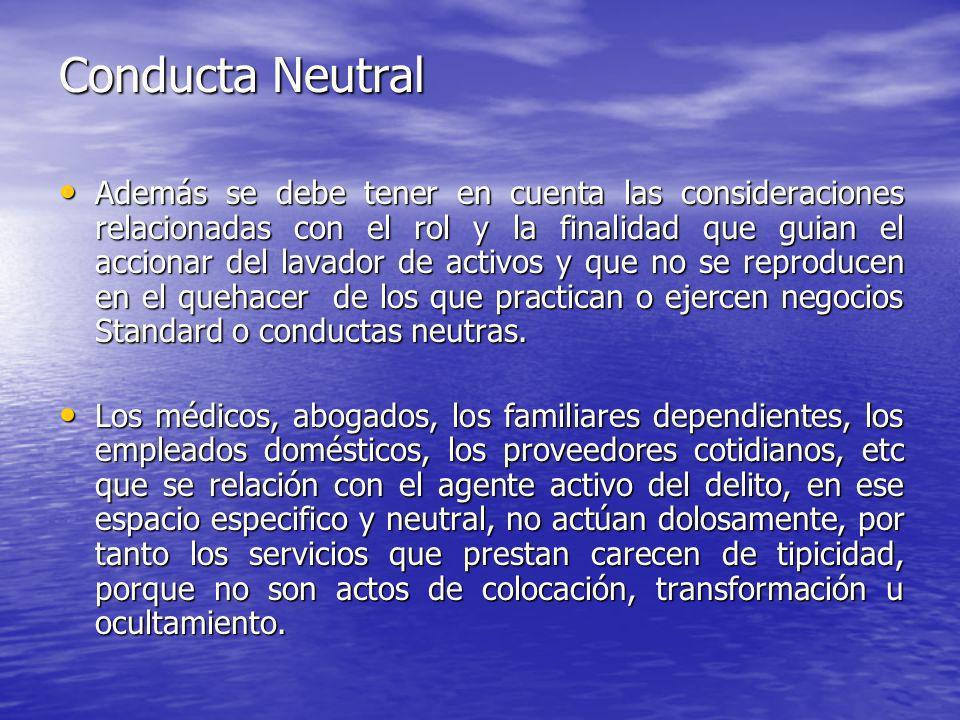 Conducta Neutral Además se debe tener en cuenta las consideraciones relacionadas con el rol y la finalidad que guian el accionar del lavador de activo