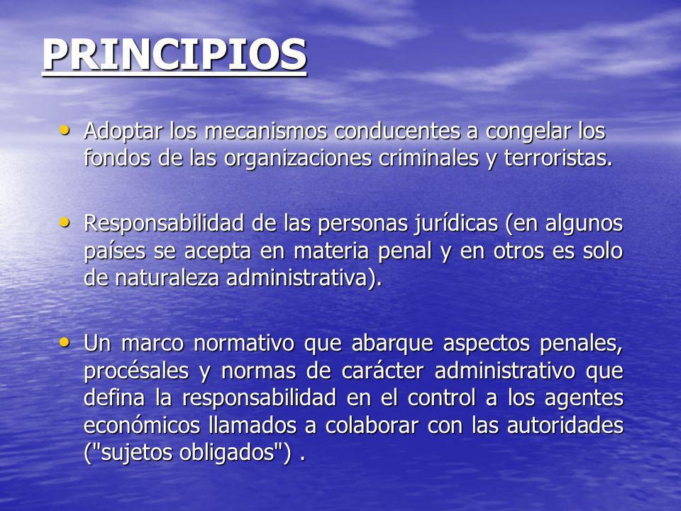 PRINCIPIOS Adoptar los mecanismos conducentes a congelar los fondos de las organizaciones criminales y terroristas. Adoptar los mecanismos conducentes