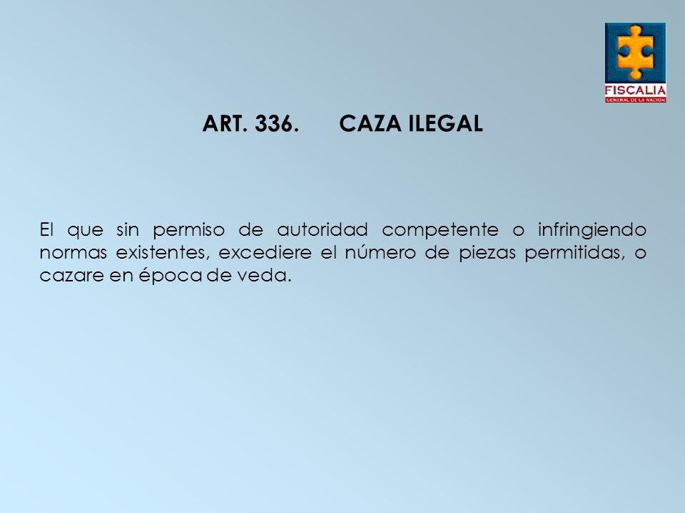 ART. 336.CAZA ILEGAL El que sin permiso de autoridad competente o infringiendo normas existentes, excediere el número de piezas permitidas, o cazare e