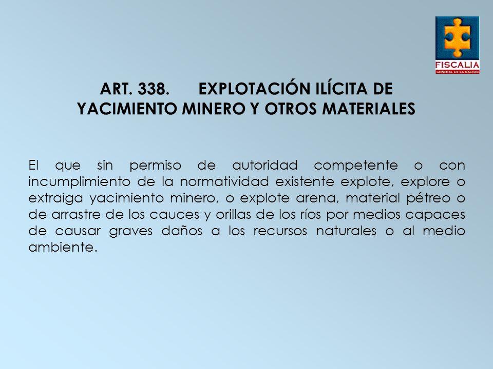 ART. 338.EXPLOTACIÓN ILÍCITA DE YACIMIENTO MINERO Y OTROS MATERIALES El que sin permiso de autoridad competente o con incumplimiento de la normativida