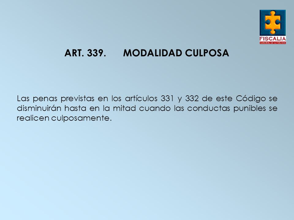 ART. 339.MODALIDAD CULPOSA Las penas previstas en los artículos 331 y 332 de este Código se disminuirán hasta en la mitad cuando las conductas punible