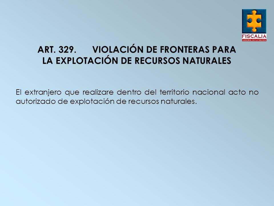 ART. 329.VIOLACIÓN DE FRONTERAS PARA LA EXPLOTACIÓN DE RECURSOS NATURALES El extranjero que realizare dentro del territorio nacional acto no autorizad