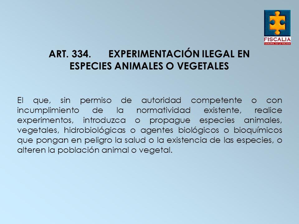 ART. 334.EXPERIMENTACIÓN ILEGAL EN ESPECIES ANIMALES O VEGETALES El que, sin permiso de autoridad competente o con incumplimiento de la normatividad e