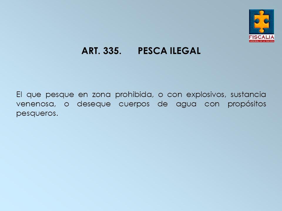 ART. 335.PESCA ILEGAL El que pesque en zona prohibida, o con explosivos, sustancia venenosa, o deseque cuerpos de agua con propósitos pesqueros.
