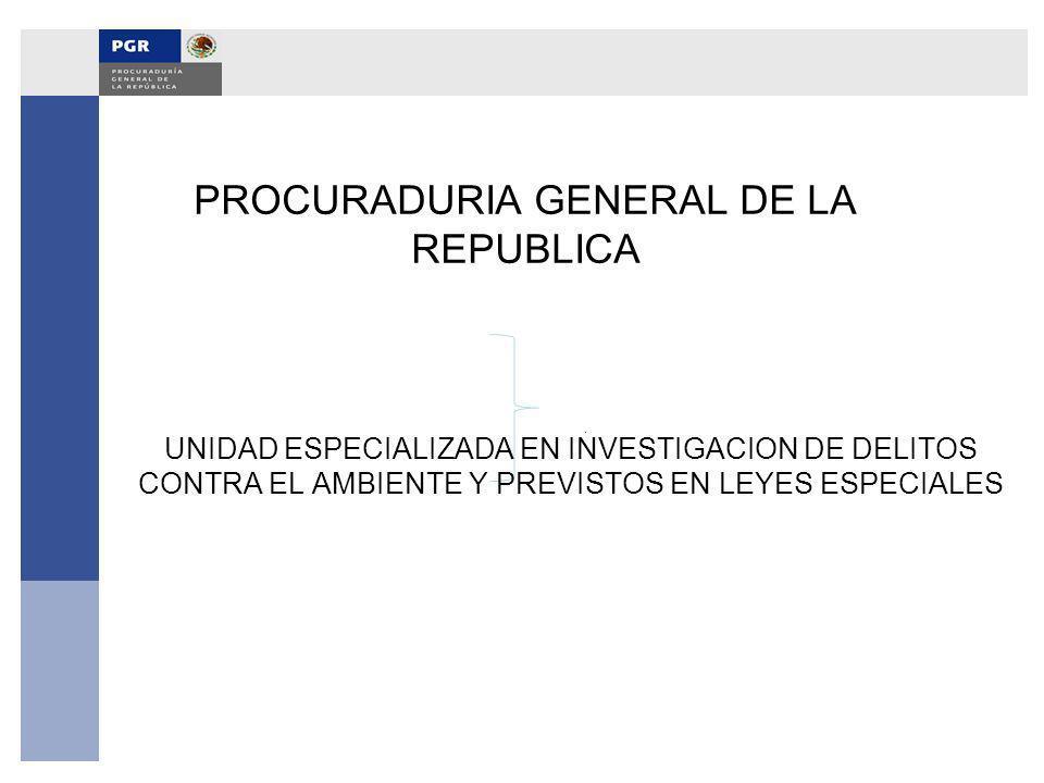UNIDAD ESPECIALIZADA EN INVESTIGACION DE DELITOS CONTRA EL AMBIENTE Y PREVISTOS EN LEYES ESPECIALES PROCURADURIA GENERAL DE LA REPUBLICA
