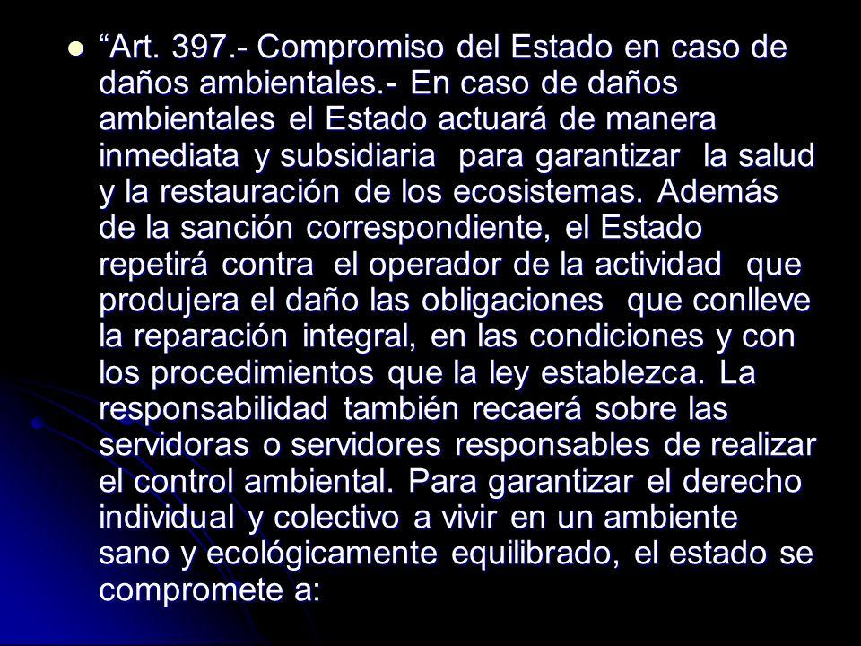 Art. 397.- Compromiso del Estado en caso de daños ambientales.- En caso de daños ambientales el Estado actuará de manera inmediata y subsidiaria para