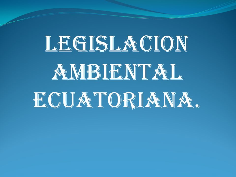 LEGISLACION AMBIENTAL ECUATORIANA.