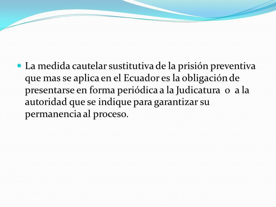 La medida cautelar sustitutiva de la prisión preventiva que mas se aplica en el Ecuador es la obligación de presentarse en forma periódica a la Judica