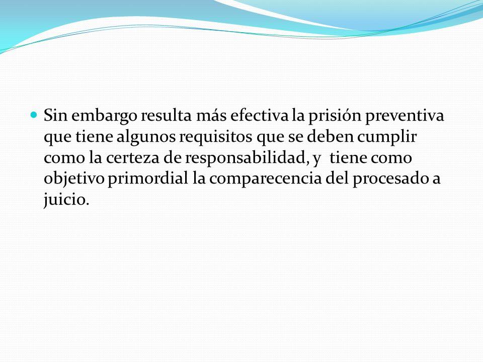 Sin embargo resulta más efectiva la prisión preventiva que tiene algunos requisitos que se deben cumplir como la certeza de responsabilidad, y tiene c