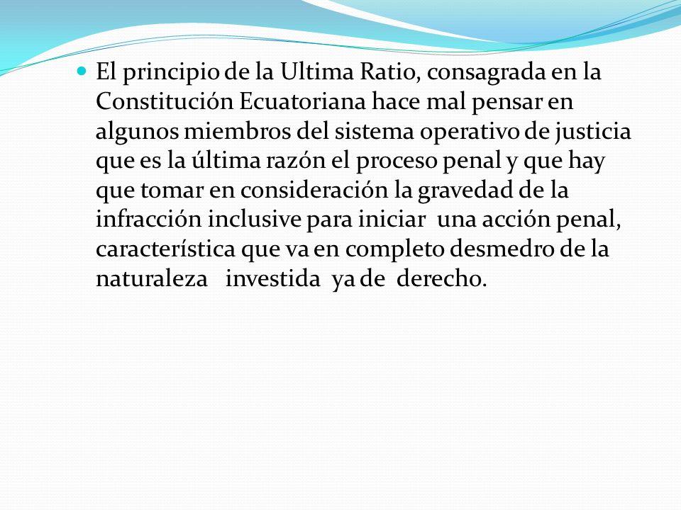 El principio de la Ultima Ratio, consagrada en la Constitución Ecuatoriana hace mal pensar en algunos miembros del sistema operativo de justicia que e