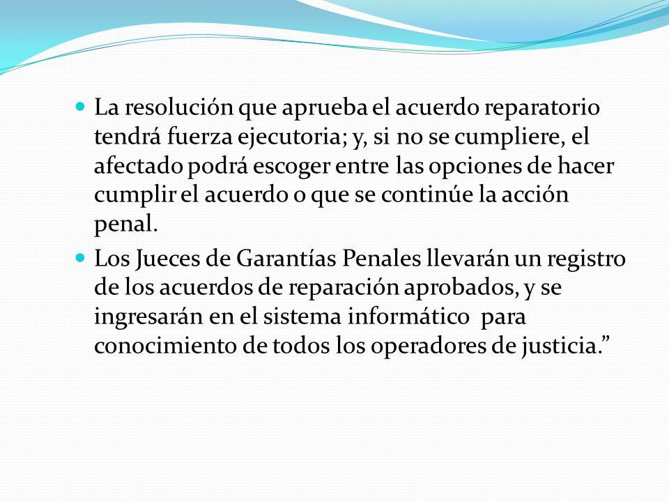 La resolución que aprueba el acuerdo reparatorio tendrá fuerza ejecutoria; y, si no se cumpliere, el afectado podrá escoger entre las opciones de hace