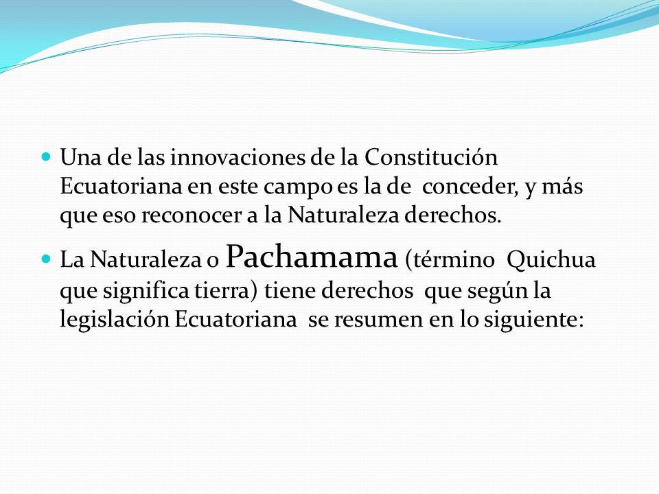 Una de las innovaciones de la Constitución Ecuatoriana en este campo es la de conceder, y más que eso reconocer a la Naturaleza derechos. La Naturalez