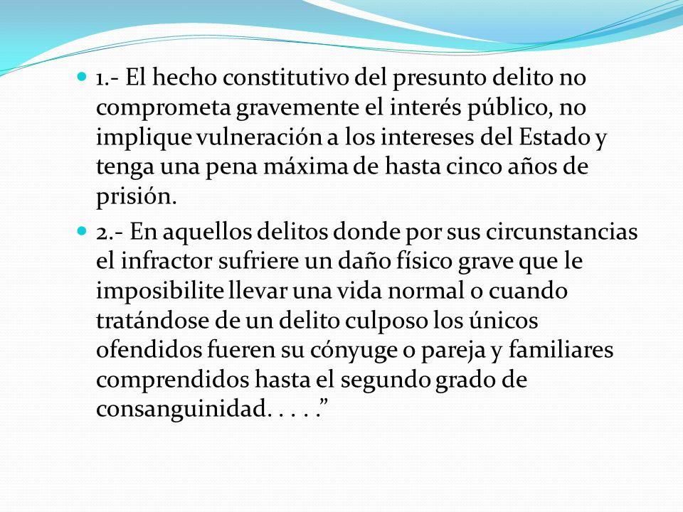 1.- El hecho constitutivo del presunto delito no comprometa gravemente el interés público, no implique vulneración a los intereses del Estado y tenga