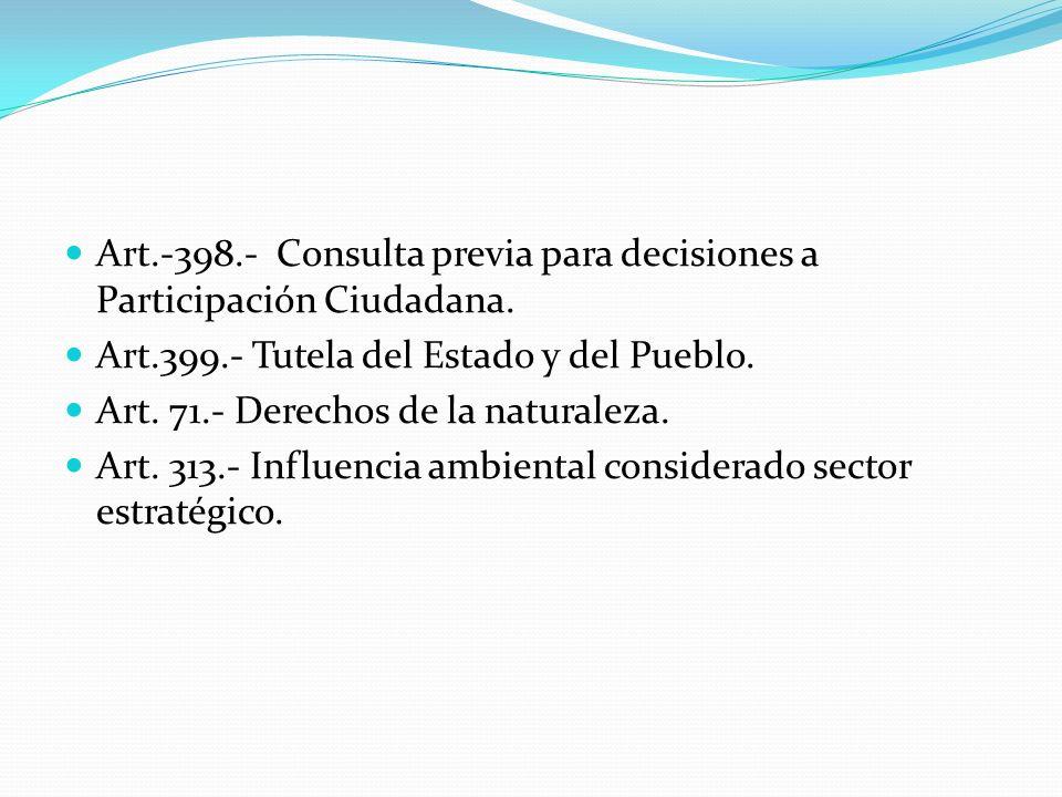 Art.-398.- Consulta previa para decisiones a Participación Ciudadana. Art.399.- Tutela del Estado y del Pueblo. Art. 71.- Derechos de la naturaleza. A