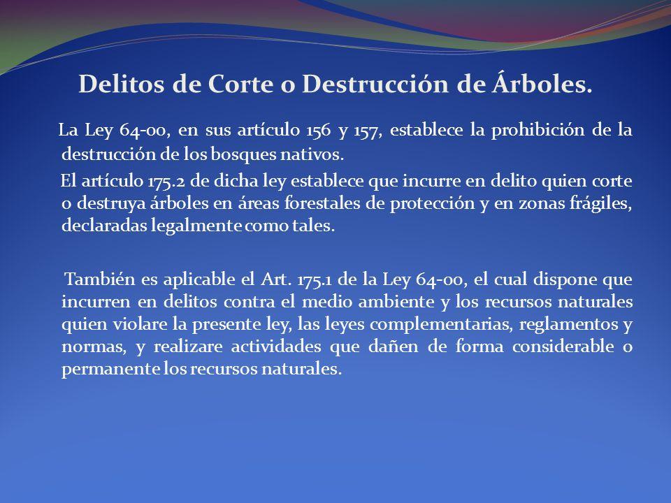 Delitos de Corte o Destrucción de Árboles. La Ley 64-00, en sus artículo 156 y 157, establece la prohibición de la destrucción de los bosques nativos.