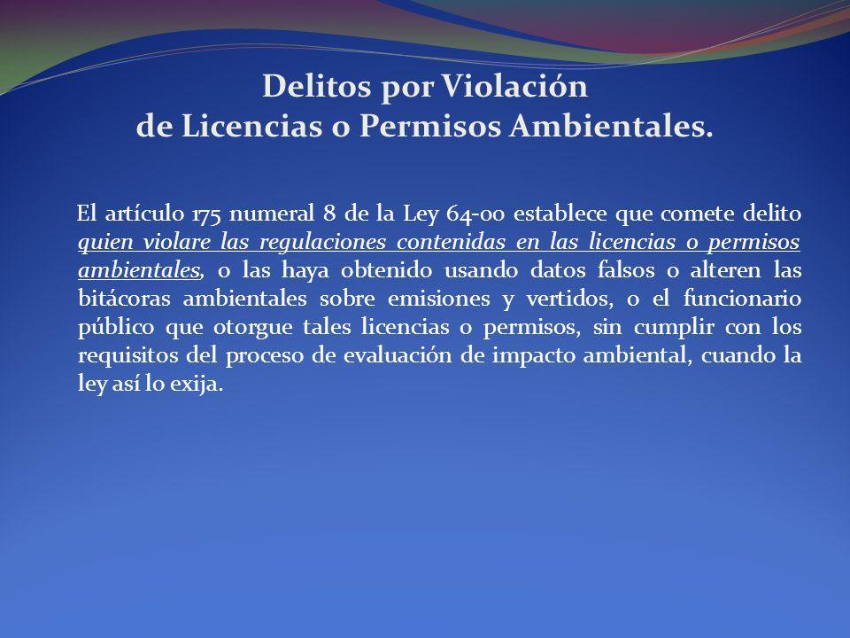 Delitos por Violación de Licencias o Permisos Ambientales. El artículo 175 numeral 8 de la Ley 64-00 establece que comete delito quien violare las reg