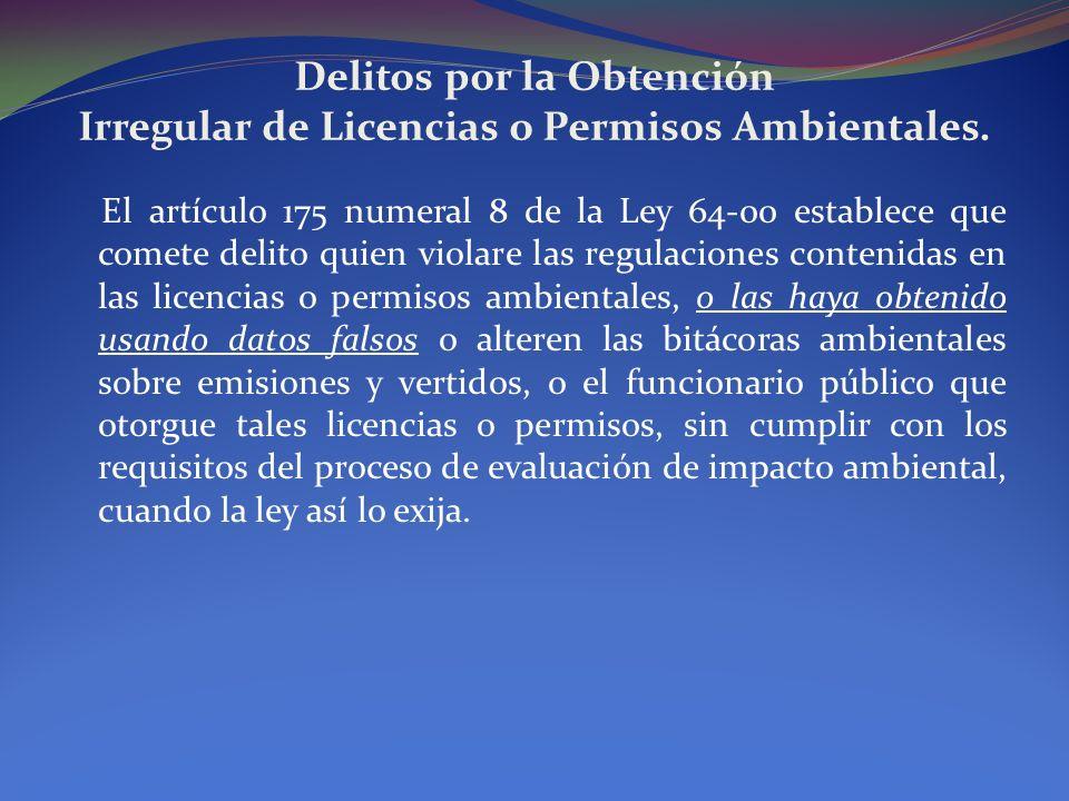 Delitos por la Obtención Irregular de Licencias o Permisos Ambientales. El artículo 175 numeral 8 de la Ley 64-00 establece que comete delito quien vi