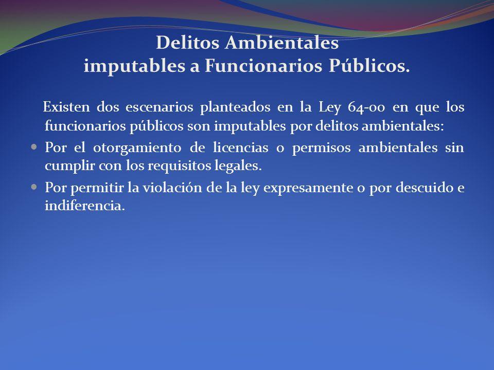 Delitos Ambientales imputables a Funcionarios Públicos. Existen dos escenarios planteados en la Ley 64-00 en que los funcionarios públicos son imputab