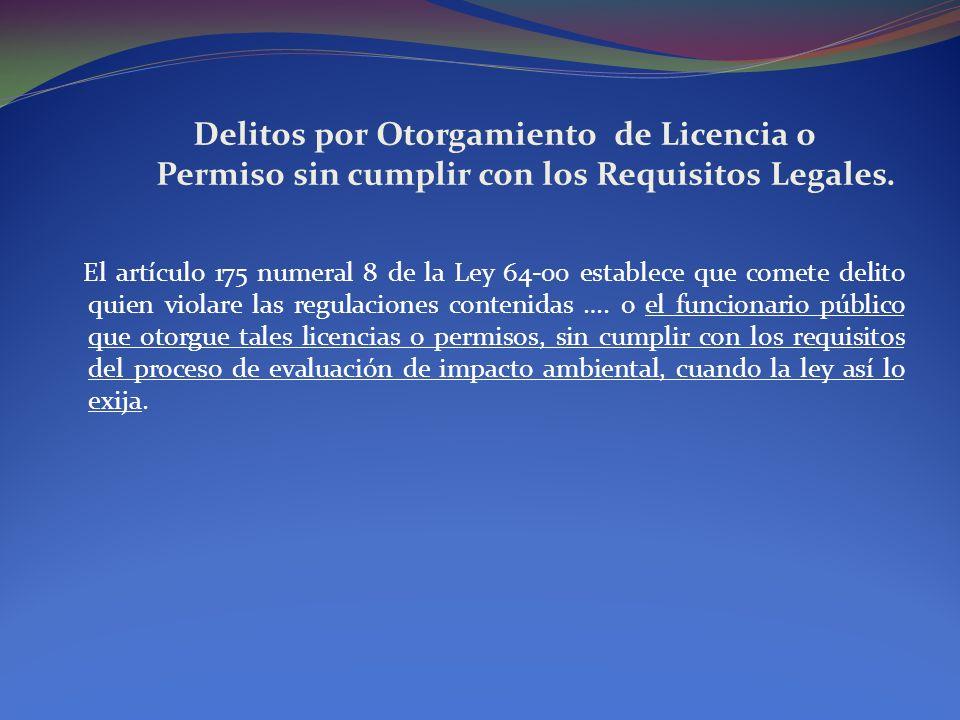 Delitos por Otorgamiento de Licencia o Permiso sin cumplir con los Requisitos Legales. El artículo 175 numeral 8 de la Ley 64-00 establece que comete