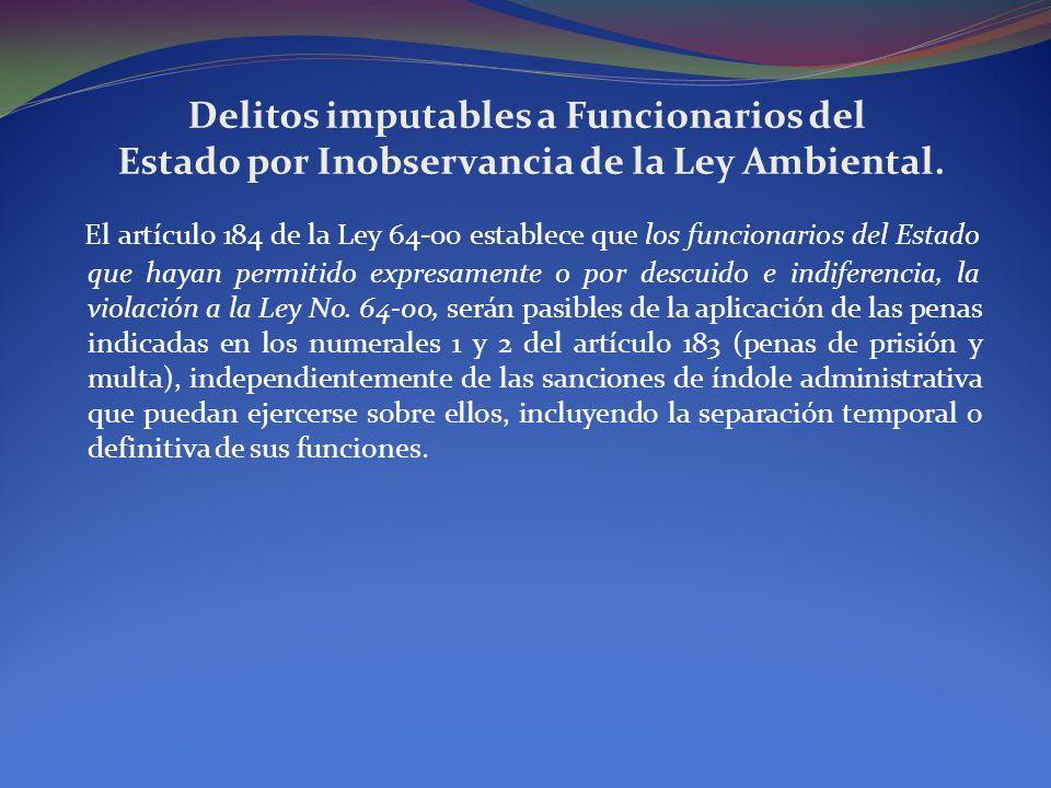 Delitos imputables a Funcionarios del Estado por Inobservancia de la Ley Ambiental. El artículo 184 de la Ley 64-00 establece que los funcionarios del