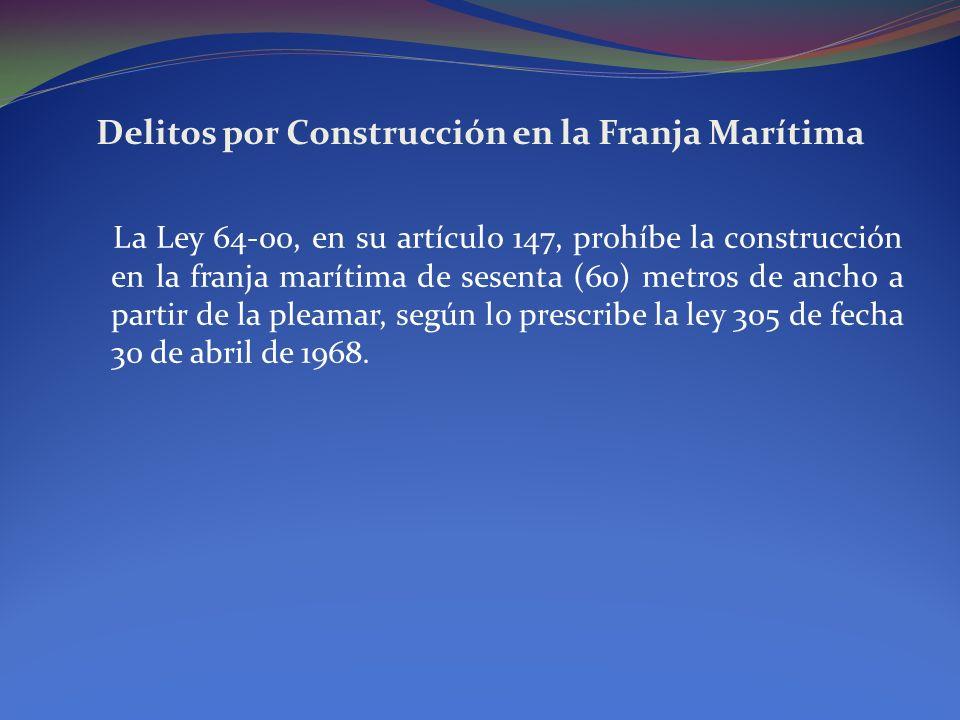 Delitos por Construcción en la Franja Marítima La Ley 64-00, en su artículo 147, prohíbe la construcción en la franja marítima de sesenta (60) metros