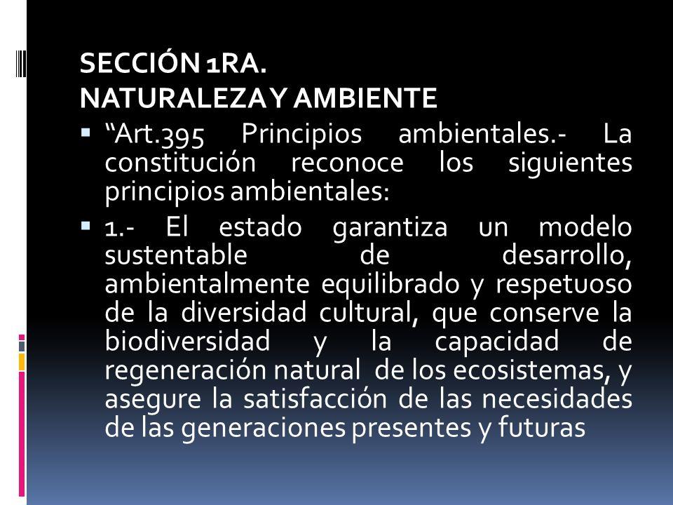 SECCIÓN 1RA. NATURALEZA Y AMBIENTE Art.395 Principios ambientales.- La constitución reconoce los siguientes principios ambientales: 1.- El estado gara