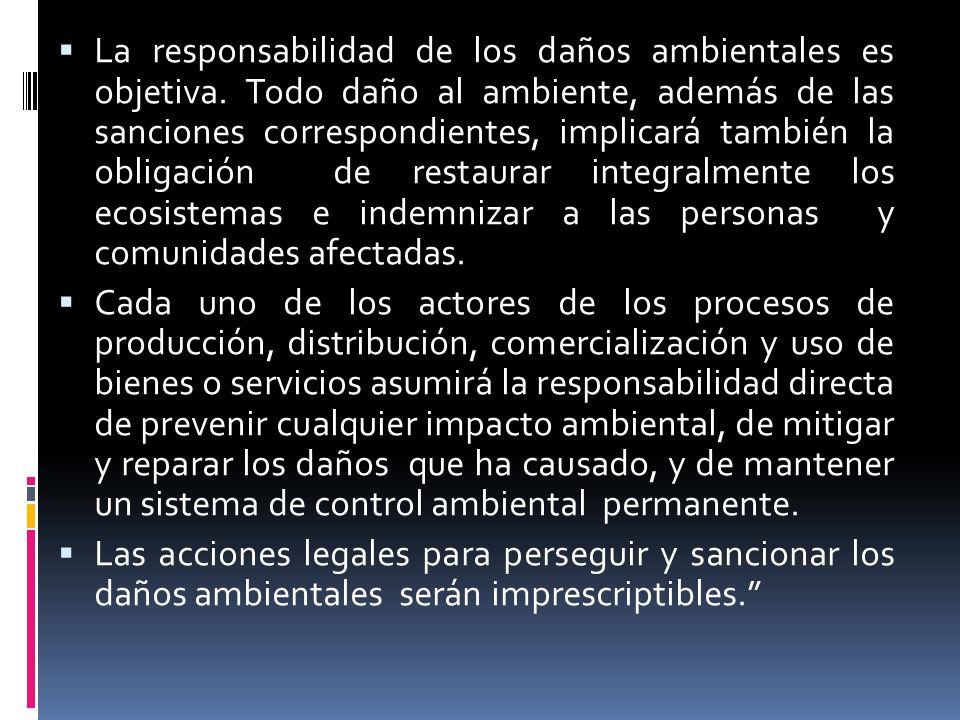 La responsabilidad de los daños ambientales es objetiva. Todo daño al ambiente, además de las sanciones correspondientes, implicará también la obligac
