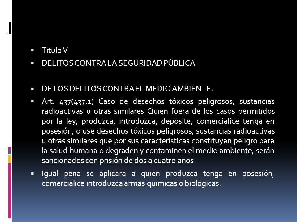 Titulo V DELITOS CONTRA LA SEGURIDAD PÚBLICA DE LOS DELITOS CONTRA EL MEDIO AMBIENTE. Art. 437(437.1) Caso de desechos tóxicos peligrosos, sustancias