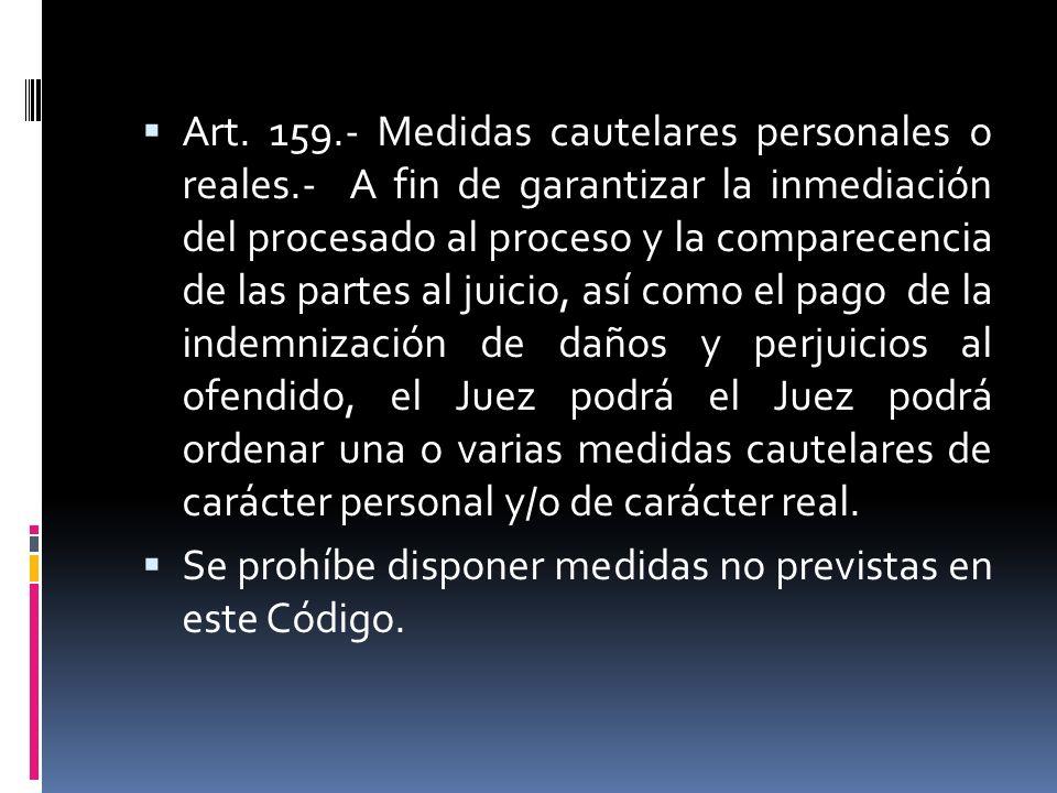 Art. 159.- Medidas cautelares personales o reales.- A fin de garantizar la inmediación del procesado al proceso y la comparecencia de las partes al ju