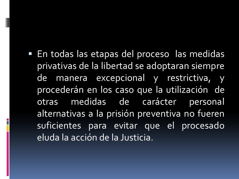 En todas las etapas del proceso las medidas privativas de la libertad se adoptaran siempre de manera excepcional y restrictiva, y procederán en los ca